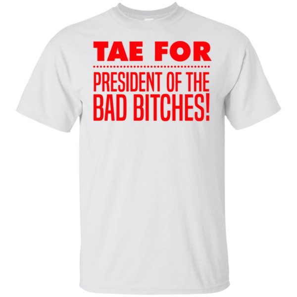 Tae For President Of The Bad Bitches shirt